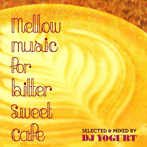 MIX CD - DJ YOGURT 「MELLOW MUSIC FOR BITTER SWEET CAFE」